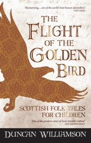 The Flight of the Golden Bird - Scottish Folk Tales for Children ebook by Duncan Williamson,Linda Williamson