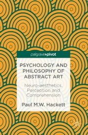 Psychology and Philosophy of Abstract Art - Neuro-aesthetics, Perception and Comprehension ebook by Paul M.W. Hackett