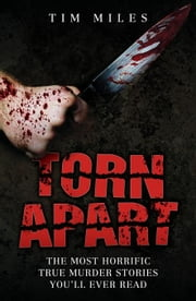Torn Apart: The Most Horrific True Murder Stories You'll Ever Read ebook by Miles, Tim
