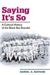 Saying It's So: A Cultural History of the Black Sox Scandal ebook by Daniel A. Nathan