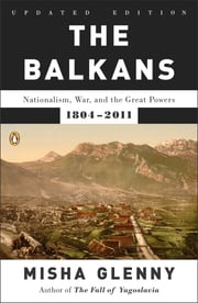 The Balkans - Nationalism, War, and the Great Powers, 1804-2011 ebook by Misha Glenny