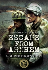 Escape from Arnhem - A Glider Pilot's Story ebook by Godfrey  Freeman