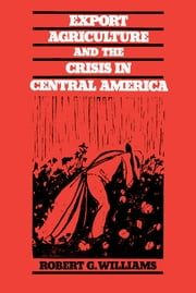 Export Agriculture and the Crisis in Central America ebook by Robert G. Williams