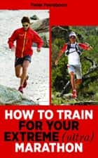 How To Train For Your Extreme (Ultra) Marathon ebook by