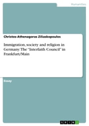 Immigration, society and religion in Germany: The 'Interfaith Council' in Frankfurt/Main ebook by Christos-Athenagoras Ziliaskopoulos