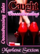 Caught Crossdressing (Crossdressing Tales) ebook by Marlene Sexton