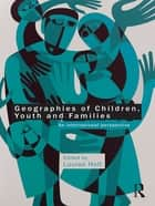 Geographies of Children, Youth and Families - An International Perspective ebook by Louise Holt