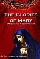 The Glories of Mary (annotated) ebook by Alphonsus Liguori,Jacob Rice,Prof John Davis DD