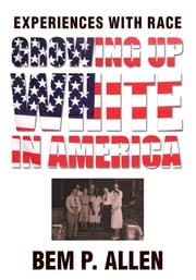 Growing Up White in America - Experiences with Race ebook by Bem Allen