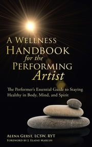 A Wellness Handbook for the Performing Artist - The Performer's Essential Guide to Staying Healthy in Body, Mind, and Spirit ebook by Alena Gerst, LCSW, RYT