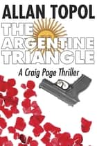 The Argentine Triangle - A Craig Page Thriller ebook by Allan Topol