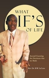 What If's of Life - Second Guessing the Decisions that we Made ebook by Rev. Dr. B.W. LeCorn