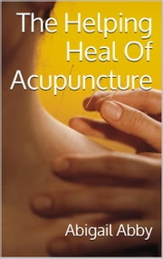 The Helping Heal Of Acupuncture ebook by Abigail Abby