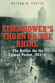 Eisenhower's Thorn on the Rhine - The Battles for the Colmar Pocket, 1944–45 ebook by Nathan Prefer