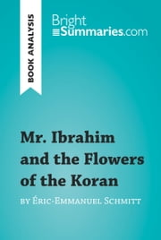 Mr. Ibrahim and the Flowers of the Koran by Éric-Emmanuel Schmitt (Book Analysis) - Detailed Summary, Analysis and Reading Guide ebook by Bright Summaries