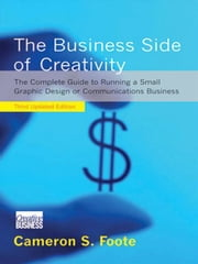The Business Side of Creativity: The Complete Guide to Running a Small Graphics Design or Communications Business (Third Updated Edition) ebook by Cameron S. Foote,Mark Bellerose