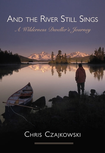 And the River Still Sings - A Wilderness Dweller's Journey ebook by Chris Czajkowski