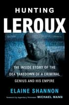 Hunting LeRoux - The Inside Story of the DEA Takedown of a Criminal Genius and His Empire eBook by Elaine Shannon