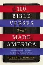 100 Bible Verses That Made America - Defining Moments That Shaped Our Enduring Foundation of Faith ebook by Robert J. Morgan