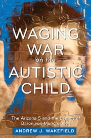 Waging War on the Autistic Child - The Arizona 5 and the Legacy of Baron von Munchausen ebook by Andrew J. Wakefield