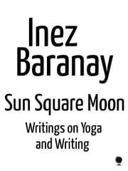 Sun Square Moon writings on yoga and writing ebook by Inez Baranay