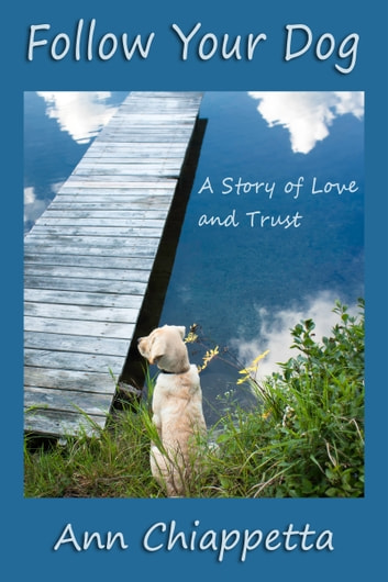 Follow Your Dog: A Story of Love and Trust ebook by Ann Chiappetta
