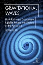 Gravitational Waves - How Einstein's spacetime ripples reveal the secrets of the universe ebook by Brian Clegg