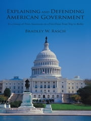Explaining and Defending American Government - (To a Group of Non-Americans on a Five-Hour Train Trip to Berlin) ebook by Bradley W. Rasch