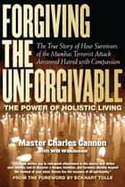 Forgiving the Unforgivable - The True Story of How Survivors of the Mumbai Terrorist Attack Answered Hatred with Compassion ebook by Master Charles Cannon, Will Wilkerson, Eckhart Tolle