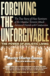 Forgiving the Unforgivable - The True Story of How Survivors of the Mumbai Terrorist Attack Answered Hatred with Compassion ebook by Master Charles Cannon,Will Wilkerson