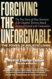 Forgiving the Unforgivable - The True Story of How Survivors of the Mumbai Terrorist Attack Answered Hatred with Compassion ebook by Master Charles Cannon,Will Wilkerson,Eckhart Tolle