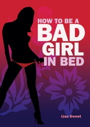 How to Be a Bad Girl In Bed ebook by Lisa Sweet