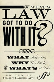 What's Law Got to Do With It? - What Judges Do, Why They Do It, and What's at Stake ebook by Charles Geyh