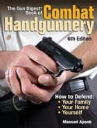 The Gun Digest Book of Combat Handgunnery ebook by Massad Ayoob