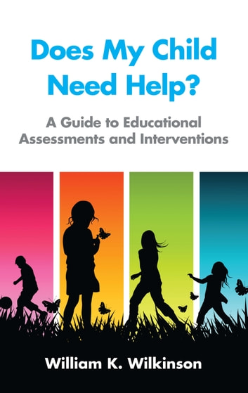 Does My Child Need Help? - A Guide to Educational Assessments and Interventions ebook by William K. Wilkinson