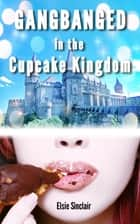 Gangbanged in the Cupcake Kingdom ebook by Elsie Sinclair