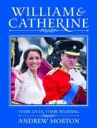 William & Catherine - Their Lives, Their Wedding ebook by Andrew Morton