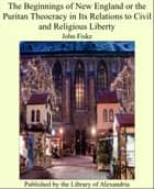 The Beginnings of New England or the Puritan Theocracy in Its Relations to Civil and Religious Liberty ebook by John Fiske
