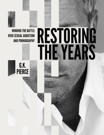 Restoring the Years - Winning the Battle over Sexual Addiction and Pornography ebook by G.K. Pierce