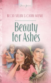 Beauty For Ashes ebook by Becky Melby,Cathy Wienke