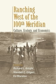 Ranching West of the 100th Meridian - Culture, Ecology, and Economics ebook by Richard L. Knight,Richard L. Knight,Wendell Gilgert,Ed Marston
