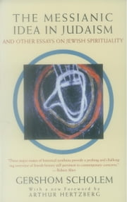 The Messianic Idea in Judaism - And Other Essays on Jewish Spirituality ebook by Gershom Scholem