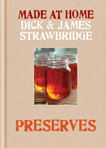 Made at Home: Preserves - A complete guide to jam, jars, bottles and preserving ebook by Dick Strawbridge,James Strawbridge