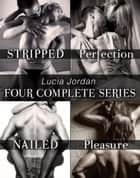 Lucia Jordan's Four Series Collection: Stripped, Perfection, Nailed, Pleasure ebook by