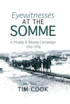 Eyewitnesses at the Somme - A Muddy and Bloody Campaign 1916–1918 ebook by Tim Cook