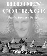 Hidden Courage: Stories From My Father ebook by Frank Josey