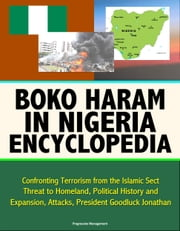 Boko Haram in Nigeria Encyclopedia: Confronting Terrorism from the Islamic Sect, Threat to Homeland, Political History and Expansion, Attacks, President Goodluck Jonathan ebook by Progressive Management