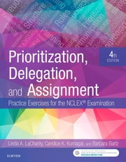 Prioritization, Delegation, and Assignment - E-Book - Practice Exercises for the NCLEX Exam ebook by Linda A. LaCharity, PhD, RN,...