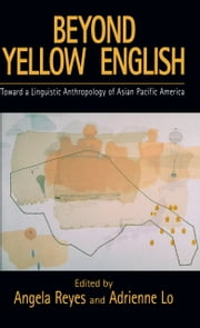 Beyond Yellow English - Toward a Linguistic Anthropology of Asian Pacific America ebook by