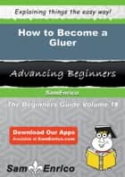 How to Become a Gluer - How to Become a Gluer ebook by Cheri Kang